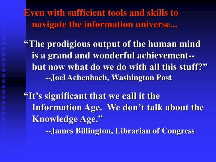 Even with sufficient tools and skills to navigate the information universe...