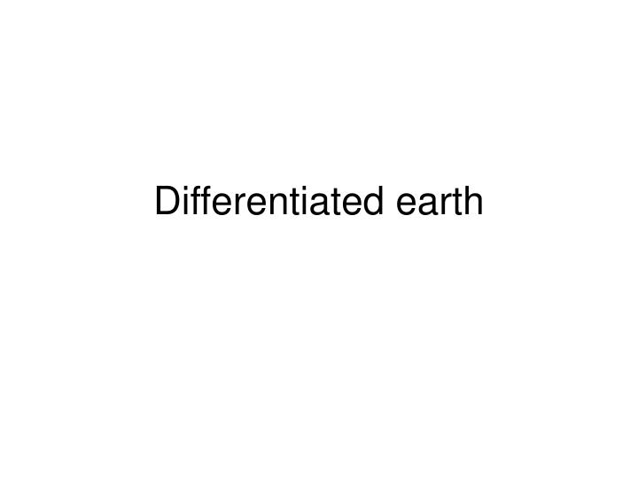 Differentiated earth