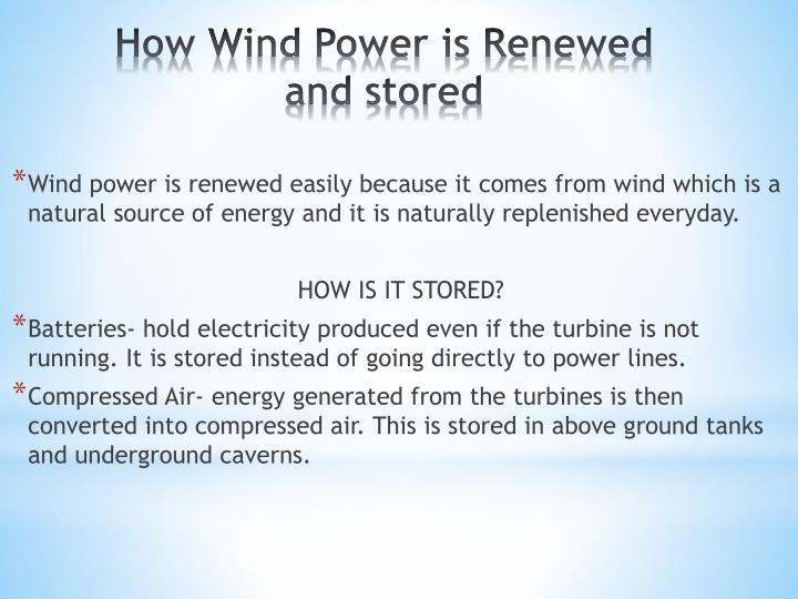 Wind power is renewed easily because it comes from wind which is a natural source of energy and it is naturally replenished everyday.