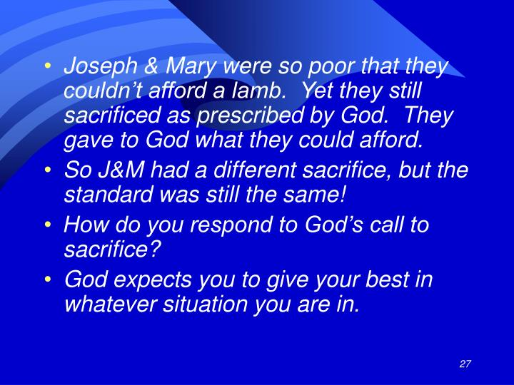 Joseph & Mary were so poor that they couldn't afford a lamb.  Yet they still sacrificed as prescribed by God.  They gave to God what they could afford.