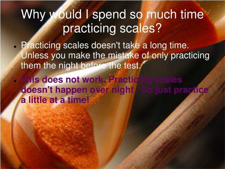 Why would i spend so much time practicing scales