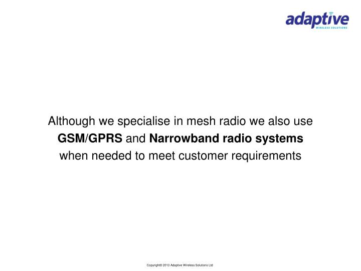 Although we specialise in mesh radio we also use