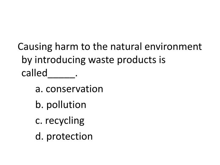 Causing harm to the natural environment by introducing waste products is called_____.