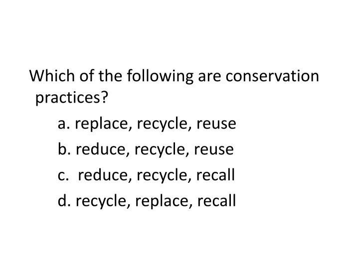 Which of the following are conservation practices?