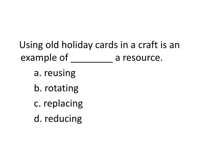 Using old holiday cards in a craft is an example of ________ a resource.