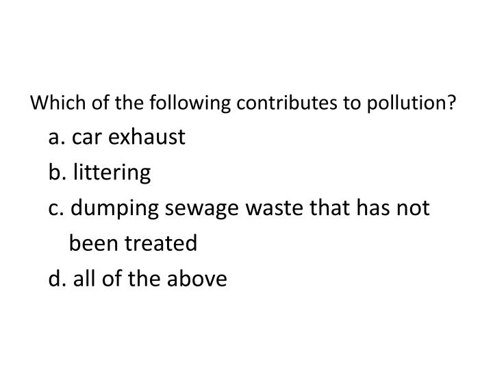 Which of the following contributes to pollution?