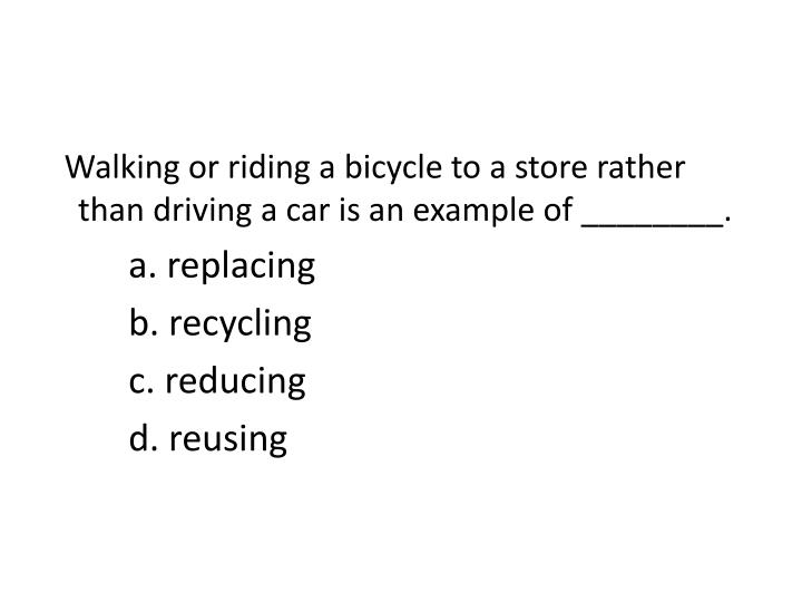 Walking or riding a bicycle to a store rather than driving a car is an example of ________.