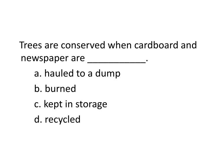 Trees are conserved when cardboard and newspaper are ___________.