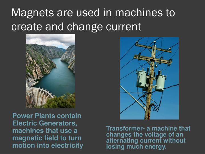 Magnets are used in machines to create and change current