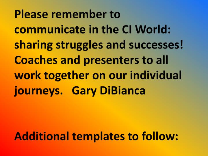 Please remember to communicate in the CI World: sharing struggles and successes!  Coaches and presenters to all work together on our individual journeys.   Gary DiBianca