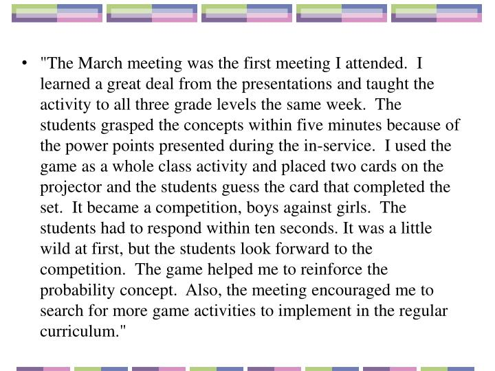 """The March meeting was the first meeting I attended.  I learned a great deal from the presentations and taught the activity to all three grade levels the same week.  The students grasped the concepts within five minutes because of the power points presented during the in-service.  I used the game as a whole class activity and placed two cards on the projector and the students guess the card that completed the set.  It became a competition, boys against girls.  The students had to respond within ten seconds. It was a little wild at first, but the students look forward to the competition.  The game helped me to reinforce the probability concept.  Also, the meeting encouraged me to search for more game activities to implement in the regular curriculum."""