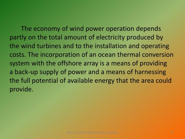 The economy of wind power operation depends partly on the total amount of electricity produced by the wind turbines and to the installation and operating costs. The incorporation of an ocean thermal conversion system with the offshore array is a means of providing  a back-up supply of power and a means of harnessing the full potential of available energy that the area could provide.
