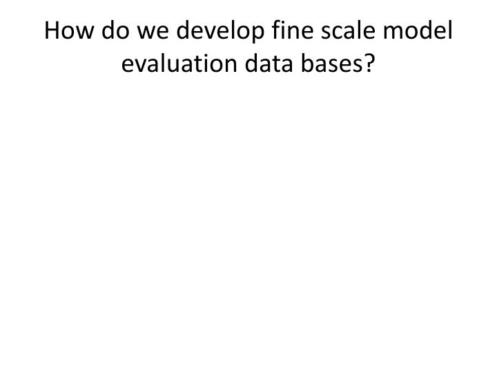 How do we develop fine scale model evaluation data bases?