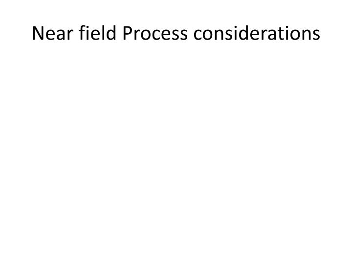 Near field Process considerations