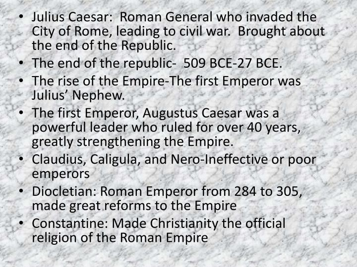 Julius Caesar:  Roman General who invaded the City of Rome, leading to civil war.  Brought about the end of the Republic.