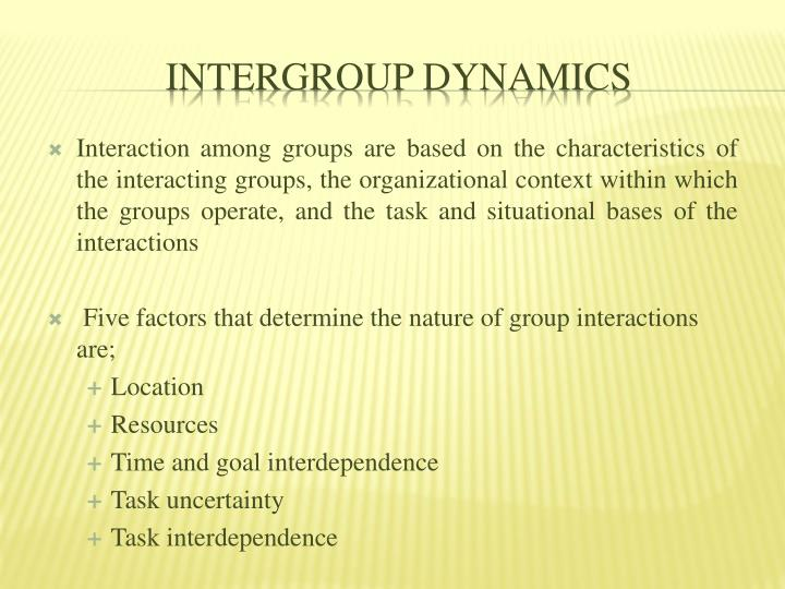 Interaction among groups are based on the characteristics of the interacting groups, the organizational context within which the groups operate, and the task and situational bases of the interactions