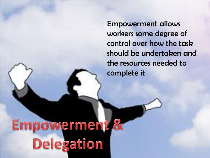 Empowerment allows workers some degree of control over how the task should be undertaken and the resources needed to complete it