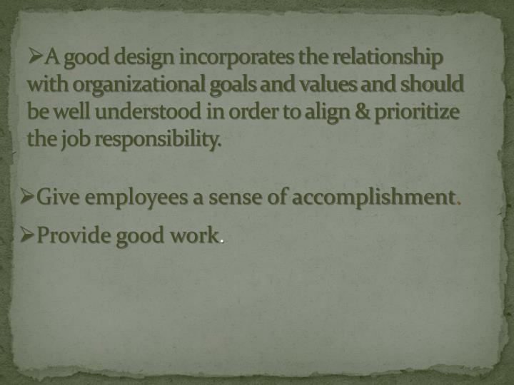 A good design incorporates the relationship with organizational goals and values and should be well understood in order to align & prioritize the job responsibility.
