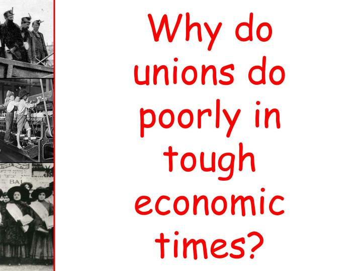 Why do unions do poorly in tough economic times?