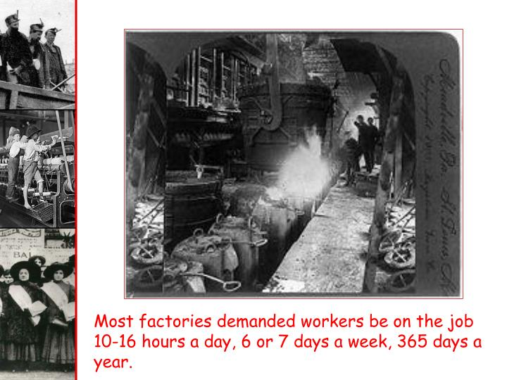 Most factories demanded workers be on the job 10-16 hours a day, 6 or 7 days a week, 365 days a year.