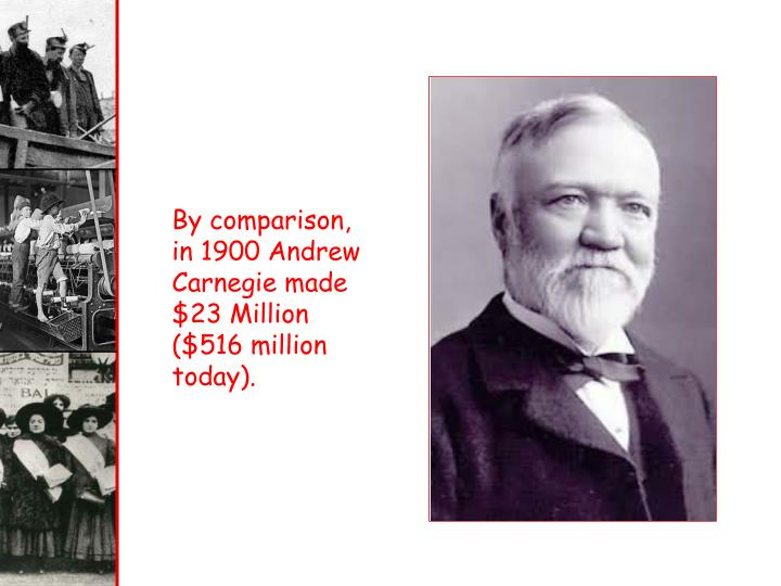 By comparison, in 1900 Andrew Carnegie made $23 Million ($516 million today).