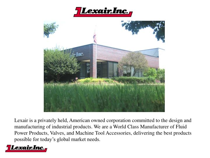 Lexair is a privately held, American owned corporation committed to the design and manufacturing of industrial products. We are a World Class Manufacturer of Fluid Power Products, Valves, and Machine Tool Accessories, delivering the best products possible for today's global market needs.