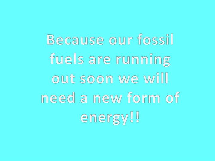 Because our fossil fuels are running out soon we will need a new form of energy!!
