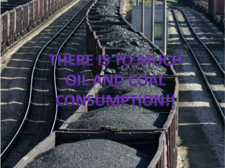 There is to much oil and coal consumption!!