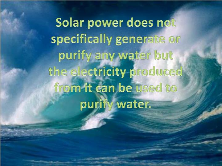 Solar power does not specifically generate or purify any water but the electricity produced from it can be used to purify water.
