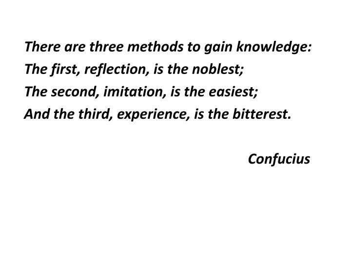 There are three methods to gain knowledge: