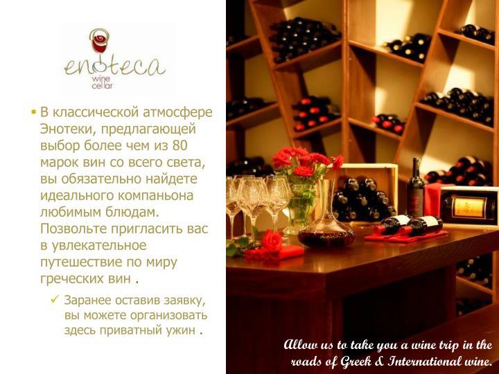 В классической атмосфере Энотеки, предлагающей выбор более чем из 80 марок вин со всего света, вы обязательно найдете идеального компаньона любимым блюдам. Позвольте пригласить вас в увлекательное путешествие по миру греческих вин