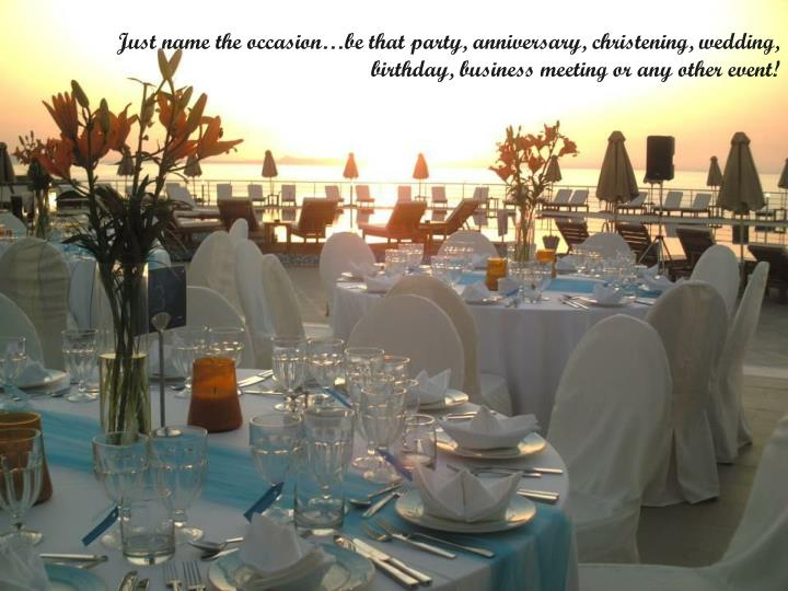 Just name the occasionbe that party, anniversary, christening, wedding, birthday, business meeting or any other event!