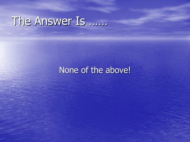 The Answer Is ……