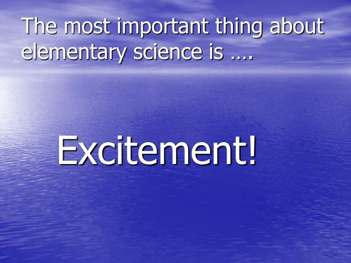 The most important thing about elementary science is ….