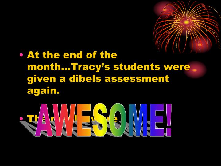 At the end of the month…Tracy's students were given a dibels assessment again.