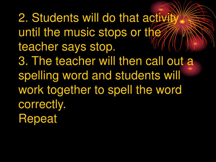 2. Students will do that activity until the music stops or the teacher says stop.