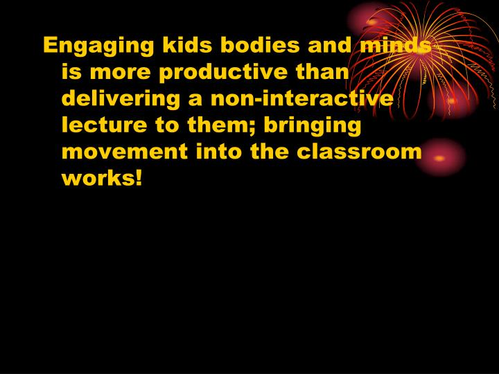 Engaging kids bodies and minds is more productive than delivering a non-interactive lecture to them; bringing movement into the classroom works!