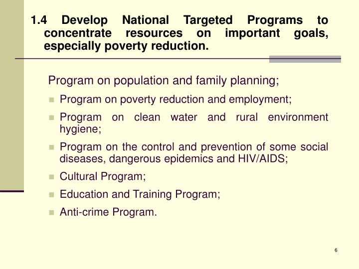 1.4 Develop National Targeted Programs to concentrate resources on important goals, especially poverty reduction.