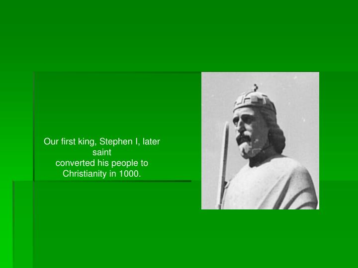 Our first king, Stephen I, later saint