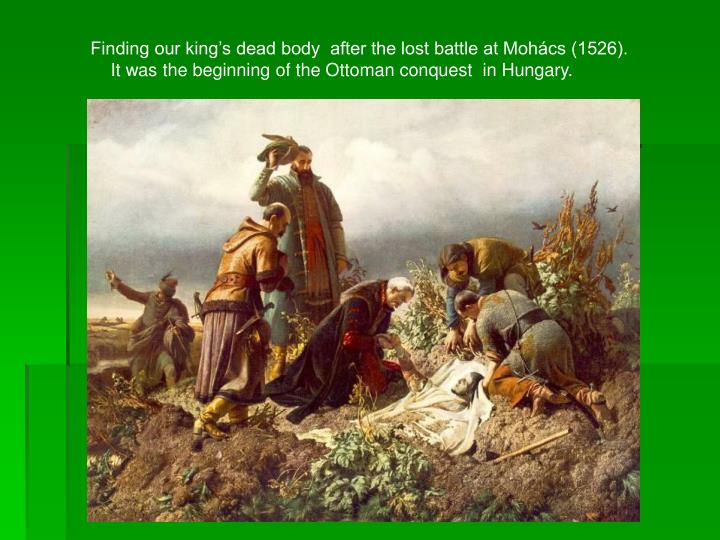 Finding our king's dead body  after the lost battle at Mohács (1526).