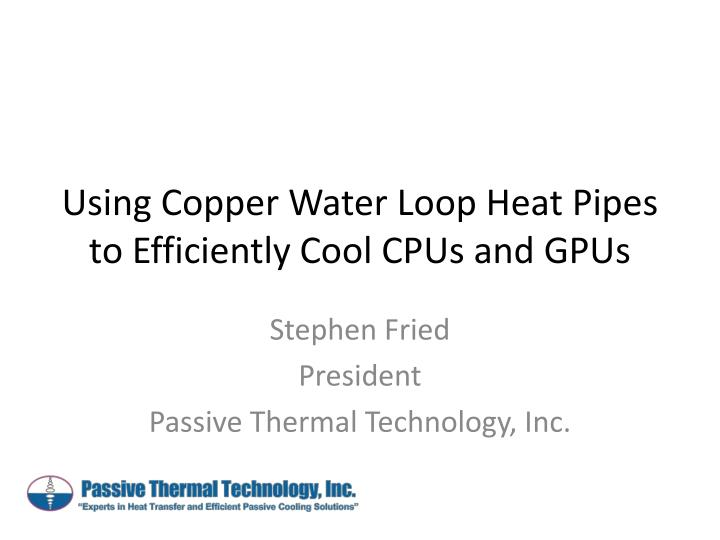 Using copper water loop heat pipes to efficiently cool cpus and gpus