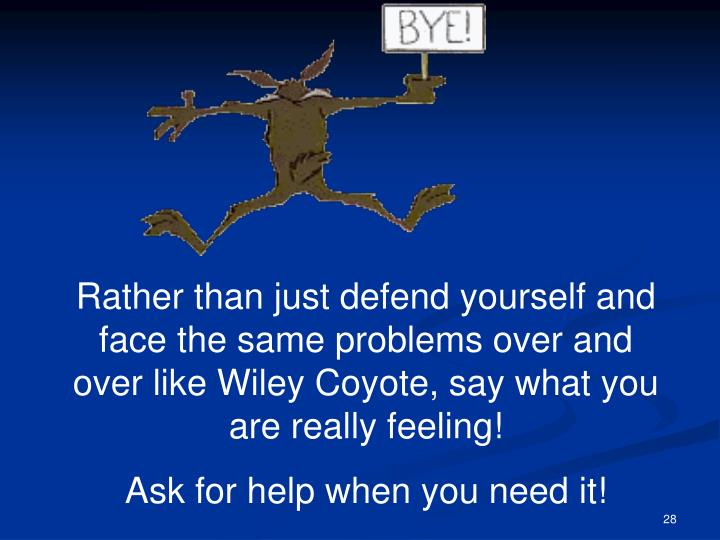 Rather than just defend yourself and face the same problems over and over like Wiley Coyote, say what you are really feeling!