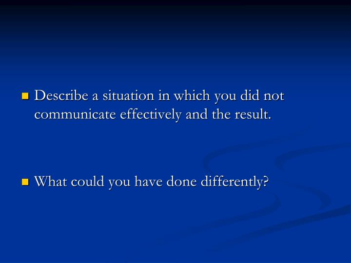 Describe a situation in which you did not communicate effectively and the result.