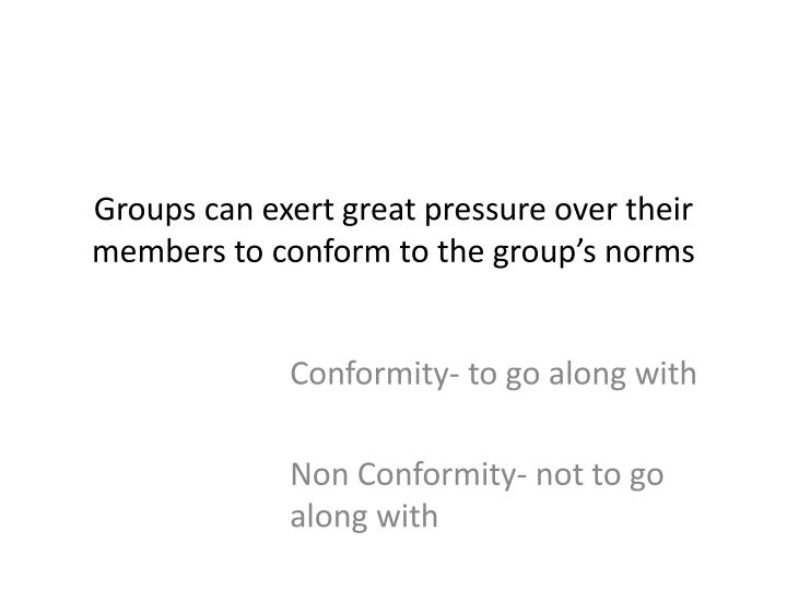 Groups can exert great pressure over their members to conform to the group's norms