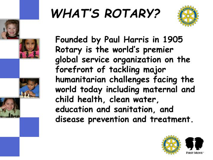 Founded by Paul Harris in 1905 Rotary is the world's premier global service organization on the forefront of tackling major humanitarian challenges facing the world today including maternal and child health, clean water, education and sanitation, and disease prevention and treatment.