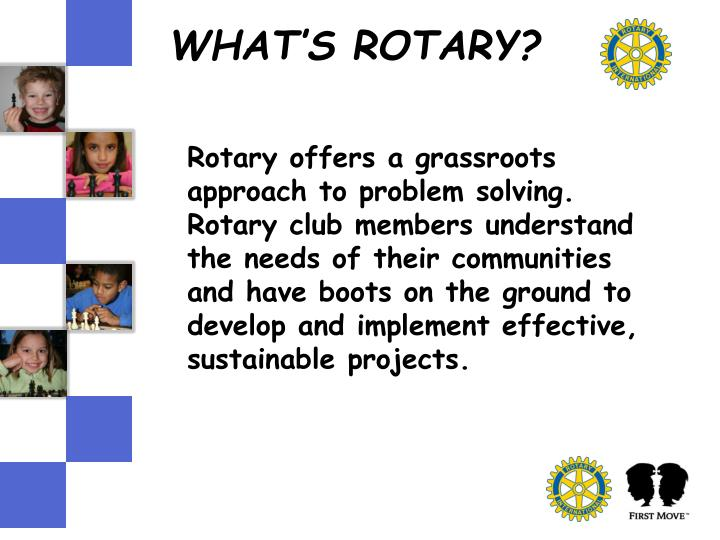 Rotary offers a grassroots approach to problem solving.  Rotary club members understand the needs of their communities and have boots on the ground to develop and implement effective, sustainable projects.