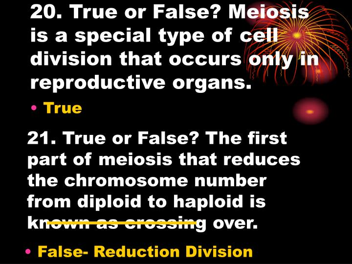 20. True or False? Meiosis is a special type of cell division that occurs only in reproductive organs.