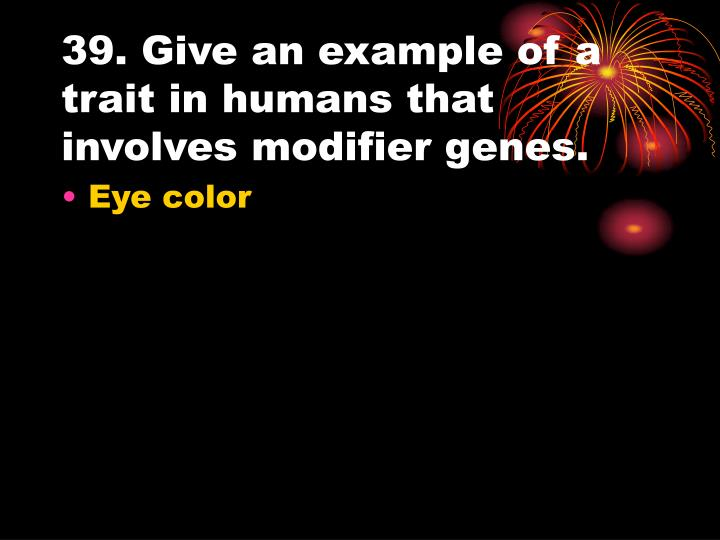39. Give an example of a trait in humans that involves modifier genes.