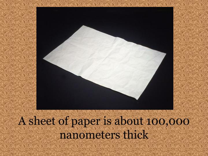 A sheet of paper is about 100 000 nanometers thick