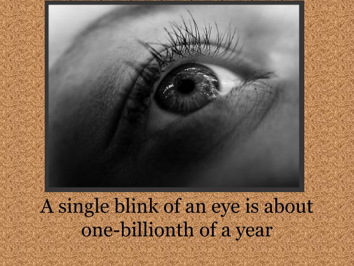 A single blink of an eye is about one-billionth of a year